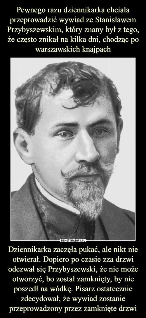 Pewnego razu dziennikarka chciała przeprowadzić wywiad ze Stanisławem Przybyszewskim, który znany był z tego, że często znikał na kilka dni, chodząc po warszawskich knajpach Dziennikarka zaczęła pukać, ale nikt nie otwierał. Dopiero po czasie zza drzwi odezwał się Przybyszewski, że nie może otworzyć, bo został zamknięty, by nie poszedł na wódkę. Pisarz ostatecznie zdecydował, że wywiad zostanie przeprowadzony przez zamknięte drzwi