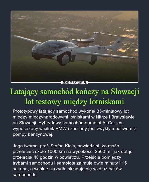 Latający samochód kończy na Słowacji lot testowy między lotniskami – Prototypowy latający samochód wykonał 35-minutowy lot między międzynarodowymi lotniskami w Nitrze i Bratysławie na Słowacji. Hybrydowy samochód-samolot AirCar jest wyposażony w silnik BMW i zasilany jest zwykłym paliwem z pompy benzynowej. Jego twórca, prof. Stefan Klein, powiedział, że może przelecieć około 1000 km na wysokości 2500 m i jak dotąd przeleciał 40 godzin w powietrzu. Przejście pomiędzy trybami samochodu i samolotu zajmuje dwie minuty i 15 sekund, a wąskie skrzydła składają się wzdłuż boków samochodu