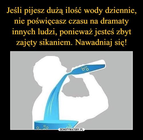 Jeśli pijesz dużą ilość wody dziennie, nie poświęcasz czasu na dramaty innych ludzi, ponieważ jesteś zbyt zajęty sikaniem. Nawadniaj się!