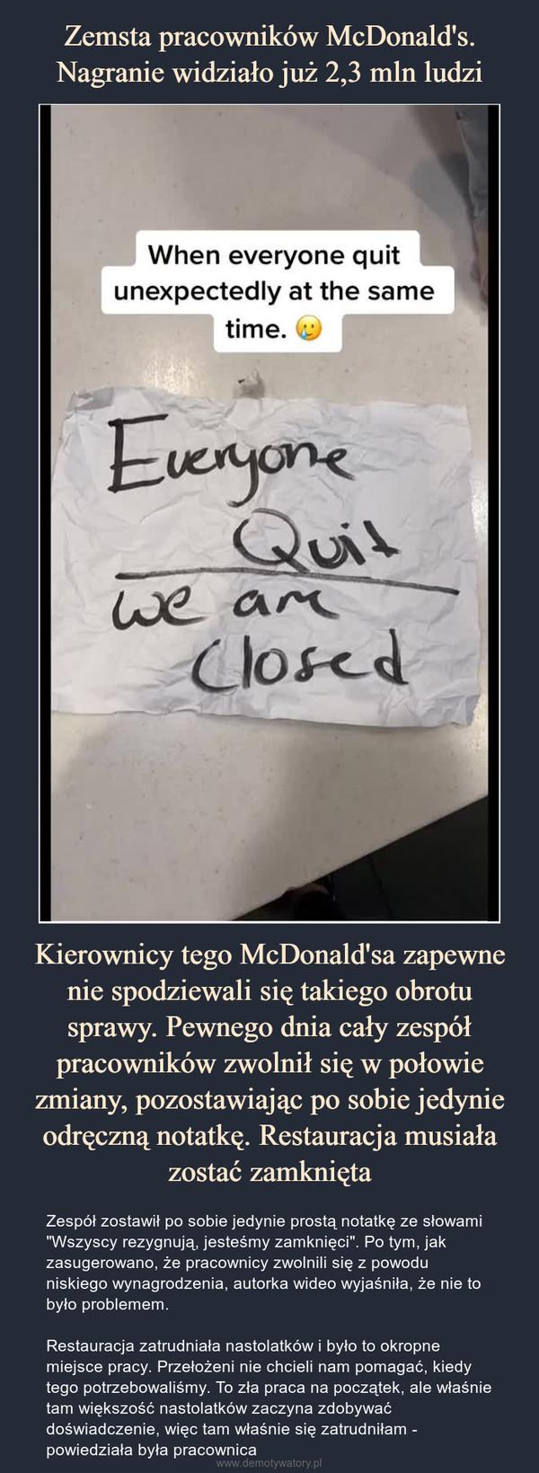 """Kierownicy tego McDonald'sa zapewne nie spodziewali się takiego obrotu sprawy. Pewnego dnia cały zespół pracowników zwolnił się w połowie zmiany, pozostawiając po sobie jedynie odręczną notatkę. Restauracja musiała zostać zamknięta – Zespół zostawił po sobie jedynie prostą notatkę ze słowami """"Wszyscy rezygnują, jesteśmy zamknięci"""". Po tym, jak zasugerowano, że pracownicy zwolnili się z powodu niskiego wynagrodzenia, autorka wideo wyjaśniła, że nie to było problemem.Restauracja zatrudniała nastolatków i było to okropne miejsce pracy. Przełożeni nie chcieli nam pomagać, kiedy tego potrzebowaliśmy. To zła praca na początek, ale właśnie tam większość nastolatków zaczyna zdobywać doświadczenie, więc tam właśnie się zatrudniłam - powiedziała była pracownica"""