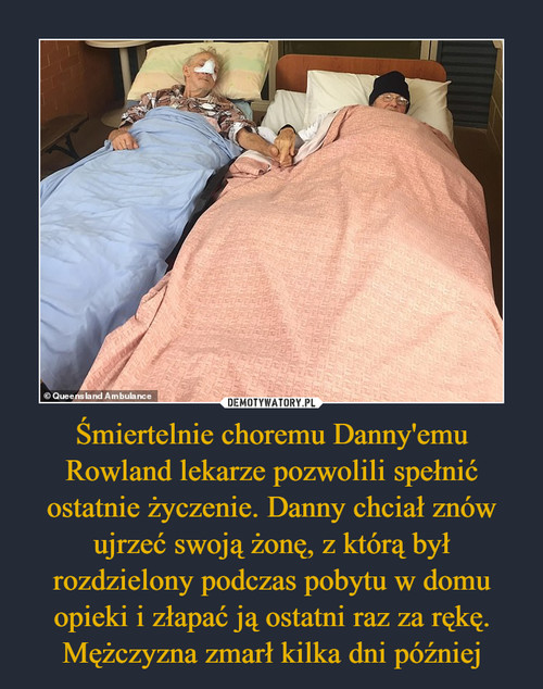 Śmiertelnie choremu Danny'emu Rowland lekarze pozwolili spełnić ostatnie życzenie. Danny chciał znów ujrzeć swoją żonę, z którą był rozdzielony podczas pobytu w domu opieki i złapać ją ostatni raz za rękę. Mężczyzna zmarł kilka dni później