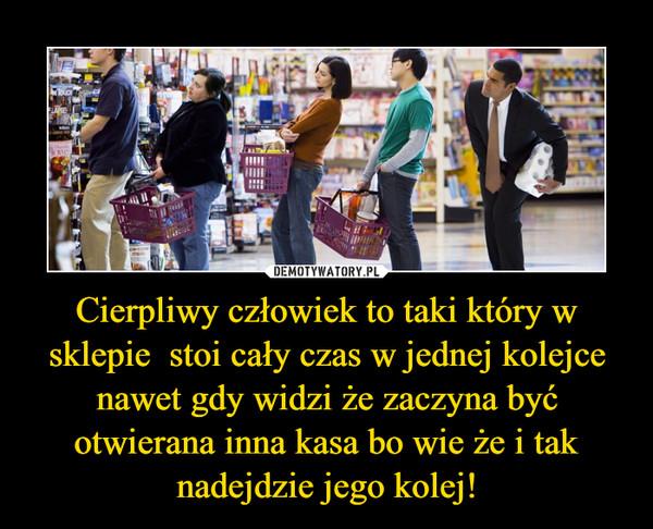 Cierpliwy człowiek to taki który w sklepie  stoi cały czas w jednej kolejce nawet gdy widzi że zaczyna być otwierana inna kasa bo wie że i tak nadejdzie jego kolej! –
