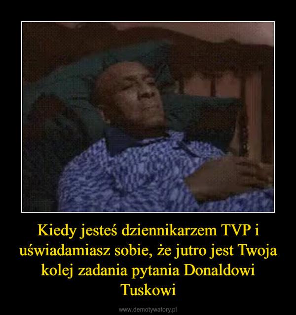 Kiedy jesteś dziennikarzem TVP i uświadamiasz sobie, że jutro jest Twoja kolej zadania pytania Donaldowi Tuskowi –