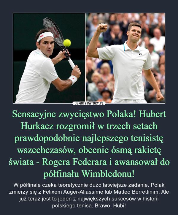 Sensacyjne zwycięstwo Polaka! Hubert Hurkacz rozgromił w trzech setach prawdopodobnie najlepszego tenisistę wszechczasów, obecnie ósmą rakietę świata - Rogera Federara i awansował do półfinału Wimbledonu! – W półfinale czeka teoretycznie dużo łatwiejsze zadanie. Polak zmierzy się z Felixem Auger-Aliassime lub Matteo Berrettinim. Ale już teraz jest to jeden z największych sukcesów w historii polskiego tenisa. Brawo, Hubi!