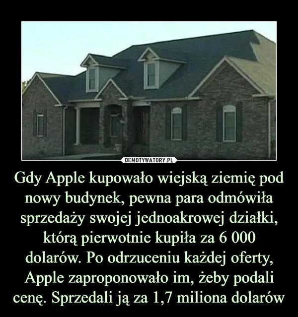Gdy Apple kupowało wiejską ziemię pod nowy budynek, pewna para odmówiła sprzedaży swojej jednoakrowej działki, którą pierwotnie kupiła za 6 000 dolarów. Po odrzuceniu każdej oferty, Apple zaproponowało im, żeby podali cenę. Sprzedali ją za 1,7 miliona dolarów –