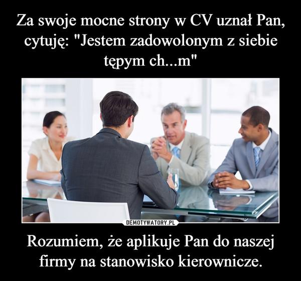 Rozumiem, że aplikuje Pan do naszej firmy na stanowisko kierownicze. –