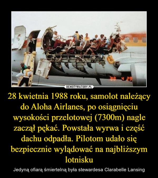 28 kwietnia 1988 roku, samolot należący do Aloha Airlanes, po osiągnięciu wysokości przelotowej (7300m) nagle zaczął pękać. Powstała wyrwa i część dachu odpadła. Pilotom udało się bezpiecznie wylądować na najbliższym lotnisku