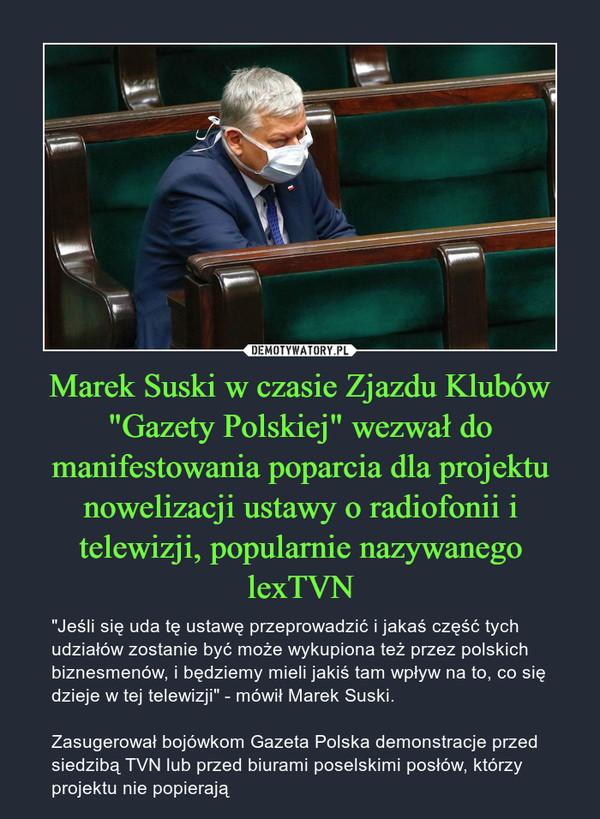 """Marek Suski w czasie Zjazdu Klubów """"Gazety Polskiej"""" wezwał do manifestowania poparcia dla projektu nowelizacji ustawy o radiofonii i telewizji, popularnie nazywanego lexTVN – """"Jeśli się uda tę ustawę przeprowadzić i jakaś część tych udziałów zostanie być może wykupiona też przez polskich biznesmenów, i będziemy mieli jakiś tam wpływ na to, co się dzieje w tej telewizji"""" - mówił Marek Suski. Zasugerował bojówkom Gazeta Polska demonstracje przed siedzibą TVN lub przed biurami poselskimi posłów, którzy projektu nie popierają"""