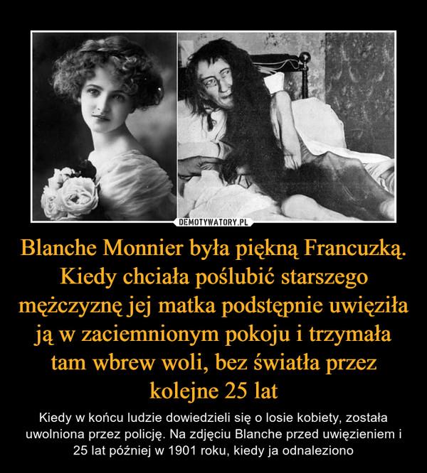 Blanche Monnier była piękną Francuzką. Kiedy chciała poślubić starszego mężczyznę jej matka podstępnie uwięziła ją w zaciemnionym pokoju i trzymała tam wbrew woli, bez światła przez kolejne 25 lat – Kiedy w końcu ludzie dowiedzieli się o losie kobiety, została uwolniona przez policję. Na zdjęciu Blanche przed uwięzieniem i 25 lat później w 1901 roku, kiedy ja odnaleziono