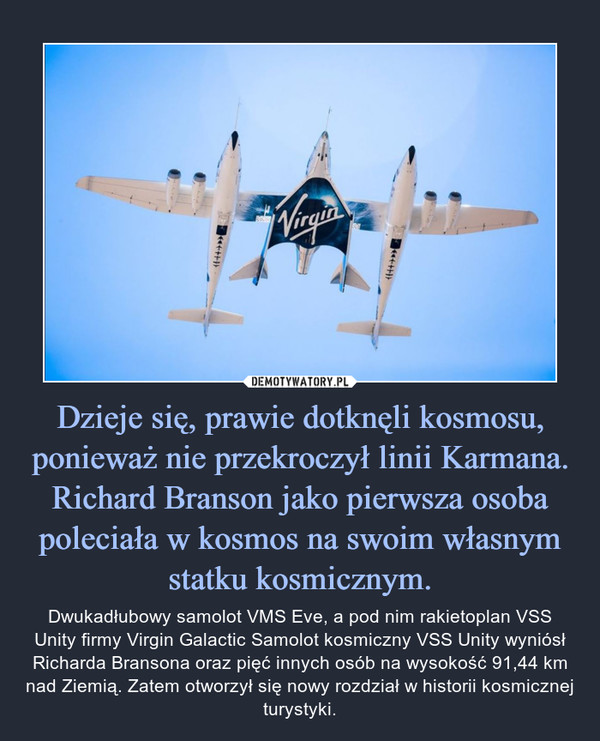 Dzieje się, prawie dotknęli kosmosu, ponieważ nie przekroczył linii Karmana. Richard Branson jako pierwsza osoba poleciała w kosmos na swoim własnym statku kosmicznym. – Dwukadłubowy samolot VMS Eve, a pod nim rakietoplan VSS Unity firmy Virgin Galactic Samolot kosmiczny VSS Unity wyniósł Richarda Bransona oraz pięć innych osób na wysokość 91,44 km nad Ziemią. Zatem otworzył się nowy rozdział w historii kosmicznej turystyki.