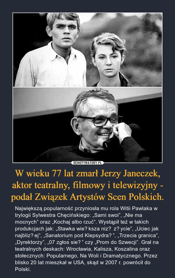 """W wieku 77 lat zmarł Jerzy Janeczek, aktor teatralny, filmowy i telewizyjny - podał Związek Artystów Scen Polskich. – Największą popularność przyniosła mu rola Witii Pawlaka w trylogii Sylwestra Chęcińskiego: """"Sami swoi"""", """"Nie ma mocnych"""" oraz """"Kochaj albo rzuć"""". Wystąpił też w takich produkcjach jak: """"Stawka większa niż życie"""", """"Uciec jak najbliżej"""", """"Sanatorium pod Klepsydrą"""", """"Trzecia granica"""", """"Dyrektorzy"""", """"07 zgłoś się"""" czy """"Prom do Szwecji"""". Grał na teatralnych deskach: Wrocławia, Kalisza, Koszalina oraz stołecznych: Popularnego, Na Woli i Dramatycznego. Przez blisko 20 lat mieszkał w USA, skąd w 2007 r. powrócił do Polski."""