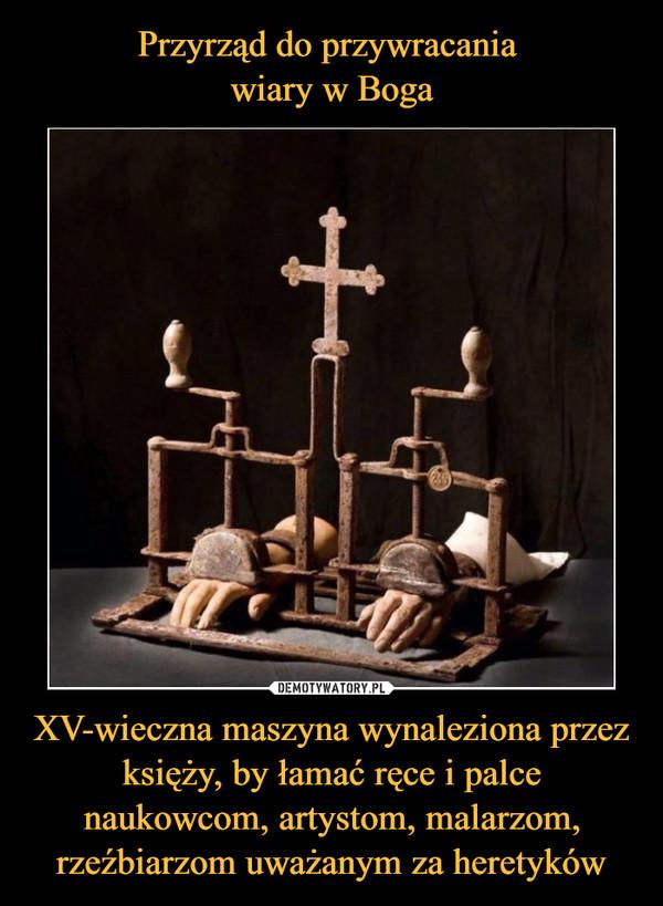 XV-wieczna maszyna wynaleziona przez księży, by łamać ręce i palce naukowcom, artystom, malarzom, rzeźbiarzom uważanym za heretyków –