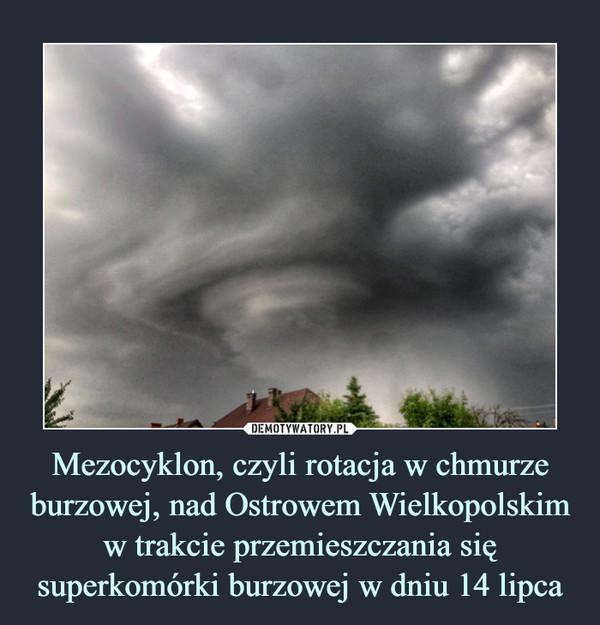 Mezocyklon, czyli rotacja w chmurze burzowej, nad Ostrowem Wielkopolskim w trakcie przemieszczania się superkomórki burzowej w dniu 14 lipca –
