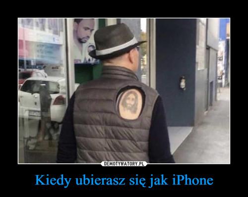 Kiedy ubierasz się jak iPhone