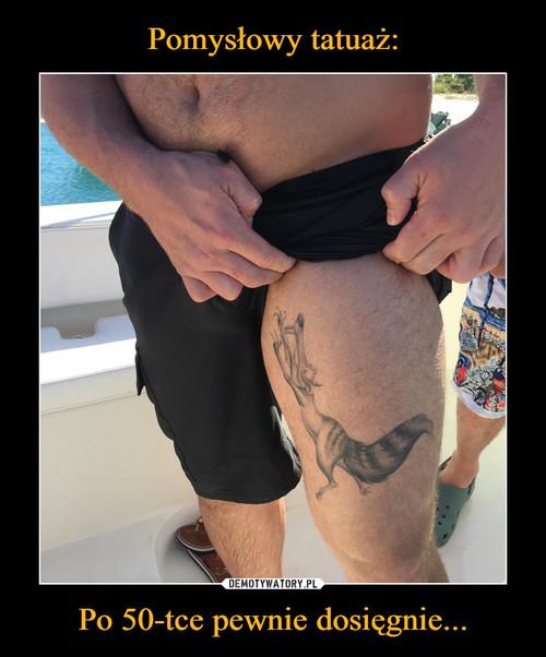 Pomysłowy tatuaż: Po 50-tce pewnie dosięgnie...