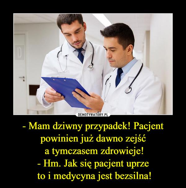 - Mam dziwny przypadek! Pacjent powinien już dawno zejść a tymczasem zdrowieje!- Hm. Jak się pacjent uprze to i medycyna jest bezsilna! –
