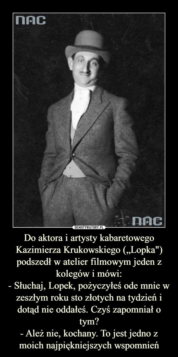"""Do aktora i artysty kabaretowego Kazimierza Krukowskiego (""""Lopka"""") podszedł w atelier filmowym jeden z kolegów i mówi:- Słuchaj, Lopek, pożyczyłeś ode mnie w zeszłym roku sto złotych na tydzień i dotąd nie oddałeś. Czyś zapomniał o tym?- Ależ nie, kochany. To jest jedno z moich najpiękniejszych wspomnień –"""