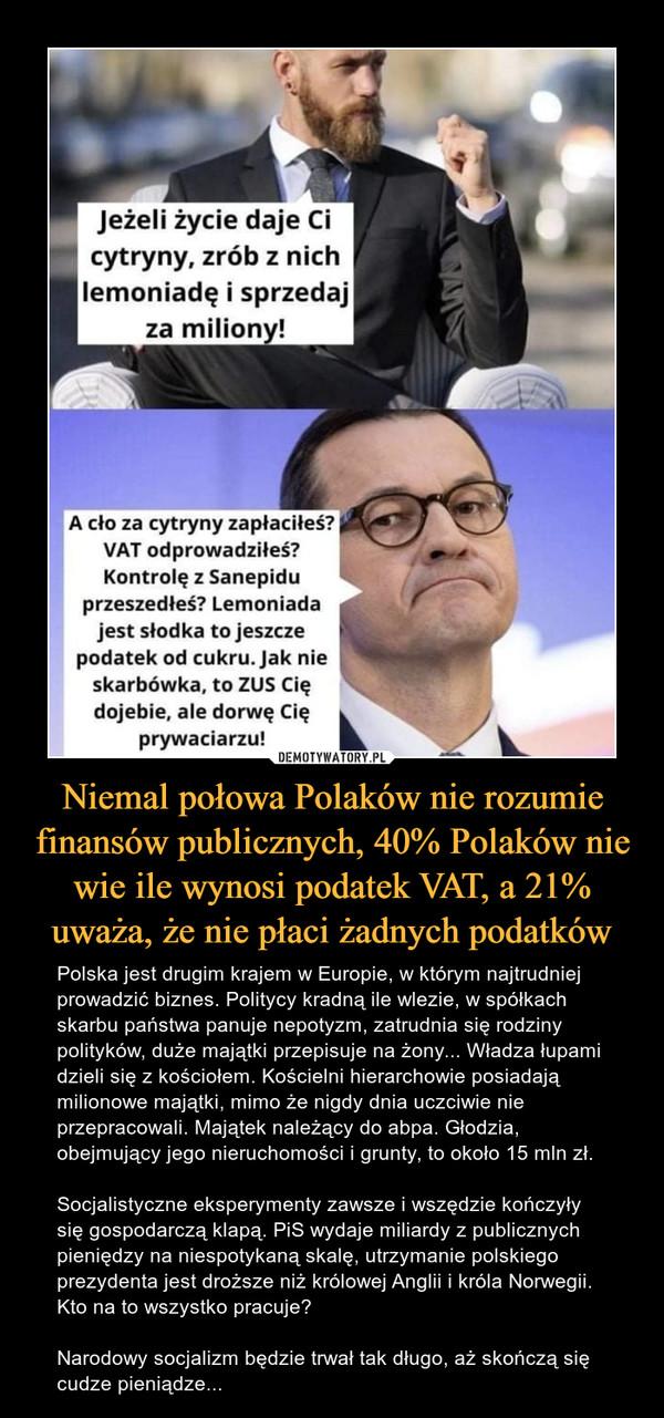 Niemal połowa Polaków nie rozumie finansów publicznych, 40% Polaków nie wie ile wynosi podatek VAT, a 21% uważa, że nie płaci żadnych podatków – Polska jest drugim krajem w Europie, w którym najtrudniej prowadzić biznes. Politycy kradną ile wlezie, w spółkach skarbu państwa panuje nepotyzm, zatrudnia się rodziny polityków, duże majątki przepisuje na żony... Władza łupami dzieli się z kościołem. Kościelni hierarchowie posiadają milionowe majątki, mimo że nigdy dnia uczciwie nie przepracowali. Majątek należący do abpa. Głodzia, obejmujący jego nieruchomości i grunty, to około 15 mln zł.Socjalistyczne eksperymenty zawsze i wszędzie kończyły się gospodarczą klapą. PiS wydaje miliardy z publicznych pieniędzy na niespotykaną skalę, utrzymanie polskiego prezydenta jest droższe niż królowej Anglii i króla Norwegii. Kto na to wszystko pracuje?Narodowy socjalizm będzie trwał tak długo, aż skończą się cudze pieniądze... jeżeli życie daje Ci cytryny, zrób z nich lemoniadę i sprzedaj za miliony! A cło za cytryny zapłaciłeś? VAT odprowadziłeś? Kontrolę z Sanepidu przeszedłeś? Lemoniada jest słodka to jeszcze podatek od cukru. jak nie skarbówka, to ZUS Cię dojebie, ale dorwę Cię prywaciarzu!