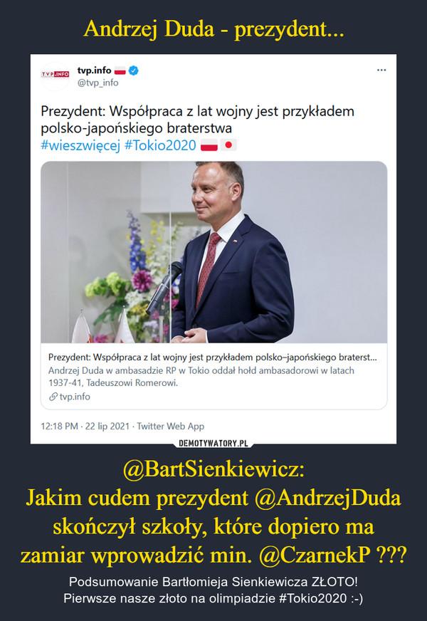 @BartSienkiewicz:Jakim cudem prezydent @AndrzejDuda skończył szkoły, które dopiero ma zamiar wprowadzić min. @CzarnekP ??? – Podsumowanie Bartłomieja Sienkiewicza ZŁOTO!Pierwsze nasze złoto na olimpiadzie #Tokio2020 :-)
