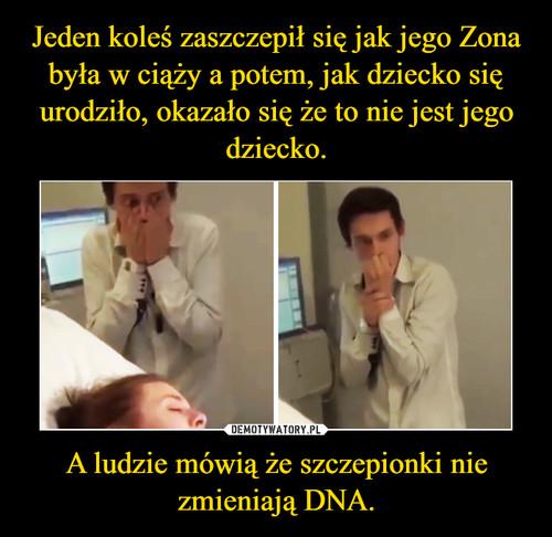 Jeden koleś zaszczepił się jak jego Zona była w ciąży a potem, jak dziecko się urodziło, okazało się że to nie jest jego dziecko. A ludzie mówią że szczepionki nie zmieniają DNA.