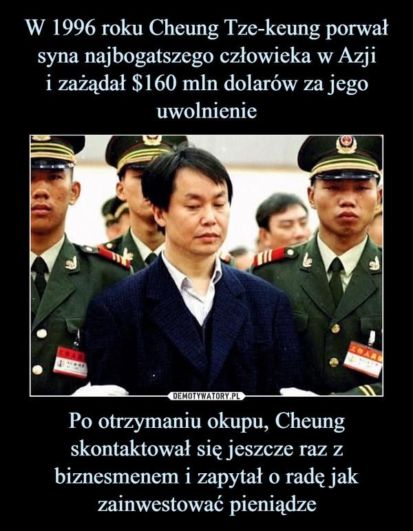 Po otrzymaniu okupu, Cheung skontaktował się jeszcze raz z biznesmenem i zapytał o radę jak zainwestować pieniądze –