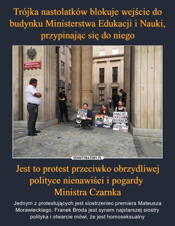 Jest to protest przeciwko obrzydliwej polityce nienawiści i pogardy Ministra Czarnka – Jednym z protestujących jest siostrzeniec premiera Mateusza Morawieckiego. Franek Broda jest synem najstarszej siostry polityka i otwarcie mówi, że jest homoseksualny