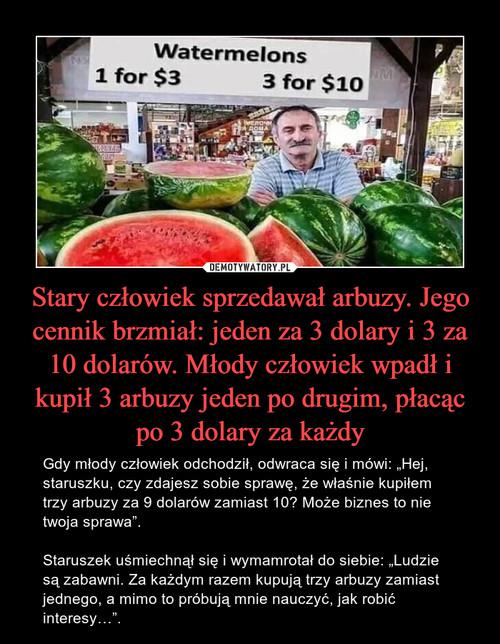 Stary człowiek sprzedawał arbuzy. Jego cennik brzmiał: jeden za 3 dolary i 3 za 10 dolarów. Młody człowiek wpadł i kupił 3 arbuzy jeden po drugim, płacąc po 3 dolary za każdy