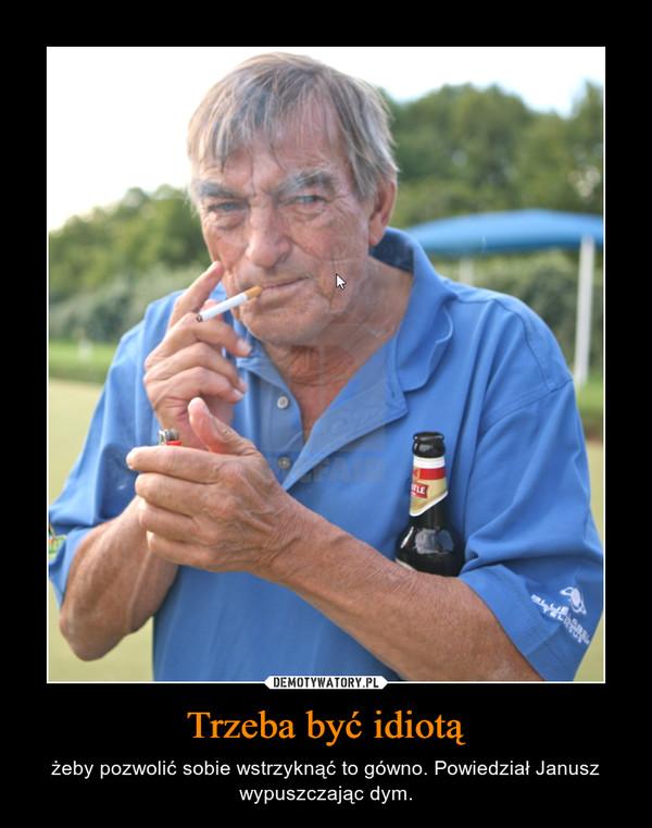 Trzeba być idiotą – żeby pozwolić sobie wstrzyknąć to gówno. Powiedział Janusz wypuszczając dym.
