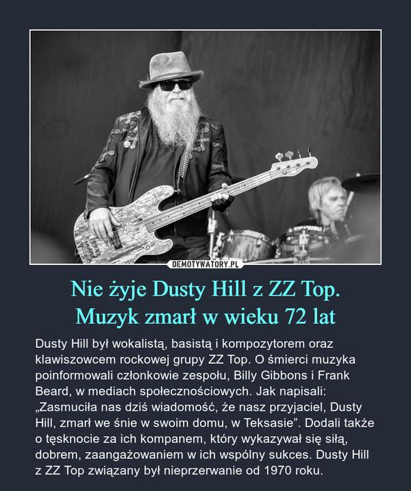 """Nie żyje Dusty Hill z ZZ Top.Muzyk zmarł w wieku 72 lat – Dusty Hill był wokalistą, basistą i kompozytorem oraz klawiszowcem rockowej grupy ZZ Top. O śmierci muzyka poinformowali członkowie zespołu, Billy Gibbons i Frank Beard, w mediach społecznościowych. Jak napisali: """"Zasmuciła nas dziś wiadomość, że nasz przyjaciel, Dusty Hill, zmarł we śnie w swoim domu, w Teksasie"""". Dodali także o tęsknocie za ich kompanem, który wykazywał się siłą, dobrem, zaangażowaniem w ich wspólny sukces. Dusty Hill z ZZ Top związany był nieprzerwanie od 1970 roku."""