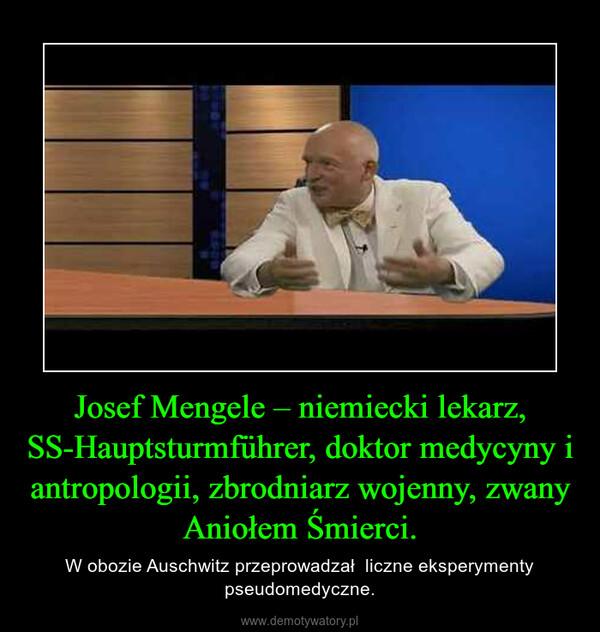 Josef Mengele – niemiecki lekarz, SS-Hauptsturmführer, doktor medycyny i antropologii, zbrodniarz wojenny, zwany Aniołem Śmierci. – W obozie Auschwitz przeprowadzał  liczne eksperymenty pseudomedyczne.