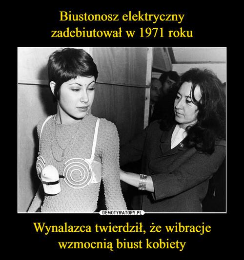 Biustonosz elektryczny zadebiutował w 1971 roku Wynalazca twierdził, że wibracje wzmocnią biust kobiety