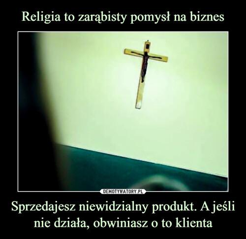 Religia to zarąbisty pomysł na biznes Sprzedajesz niewidzialny produkt. A jeśli nie działa, obwiniasz o to klienta