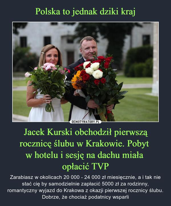 Jacek Kurski obchodził pierwszą rocznicę ślubu w Krakowie. Pobyt w hotelu i sesję na dachu miała opłacić TVP – Zarabiasz w okolicach 20 000 - 24 000 zł miesięcznie, a i tak nie stać cię by samodzielnie zapłacić 5000 zł za rodzinny, romantyczny wyjazd do Krakowa z okazji pierwszej rocznicy ślubu. Dobrze, że chociaż podatnicy wsparli