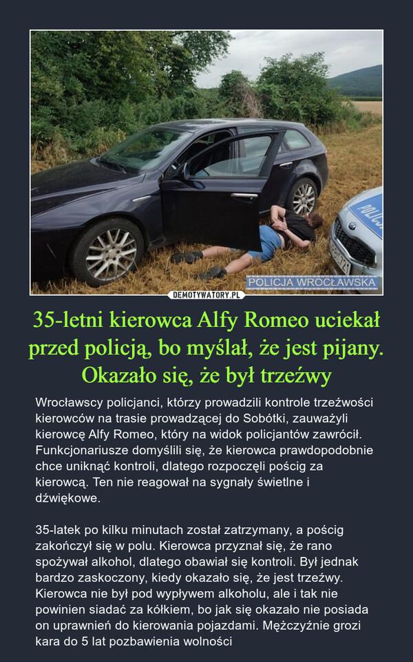 35-letni kierowca Alfy Romeo uciekał przed policją, bo myślał, że jest pijany. Okazało się, że był trzeźwy – Wrocławscy policjanci, którzy prowadzili kontrole trzeźwości kierowców na trasie prowadzącej do Sobótki, zauważyli kierowcę Alfy Romeo, który na widok policjantów zawrócił. Funkcjonariusze domyślili się, że kierowca prawdopodobnie chce uniknąć kontroli, dlatego rozpoczęli pościg za kierowcą. Ten nie reagował na sygnały świetlne i dźwiękowe.35-latek po kilku minutach został zatrzymany, a pościg zakończył się w polu. Kierowca przyznał się, że rano spożywał alkohol, dlatego obawiał się kontroli. Był jednak bardzo zaskoczony, kiedy okazało się, że jest trzeźwy. Kierowca nie był pod wypływem alkoholu, ale i tak nie powinien siadać za kółkiem, bo jak się okazało nie posiada on uprawnień do kierowania pojazdami. Mężczyźnie grozi kara do 5 lat pozbawienia wolności
