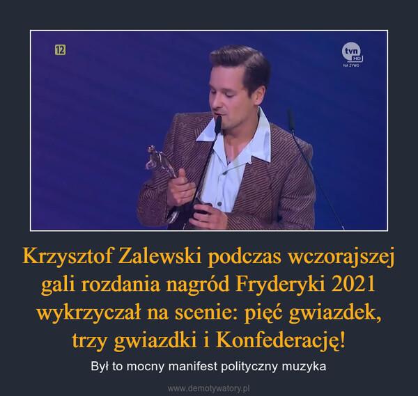 Krzysztof Zalewski podczas wczorajszej gali rozdania nagród Fryderyki 2021 wykrzyczał na scenie: pięć gwiazdek, trzy gwiazdki i Konfederację! – Był to mocny manifest polityczny muzyka