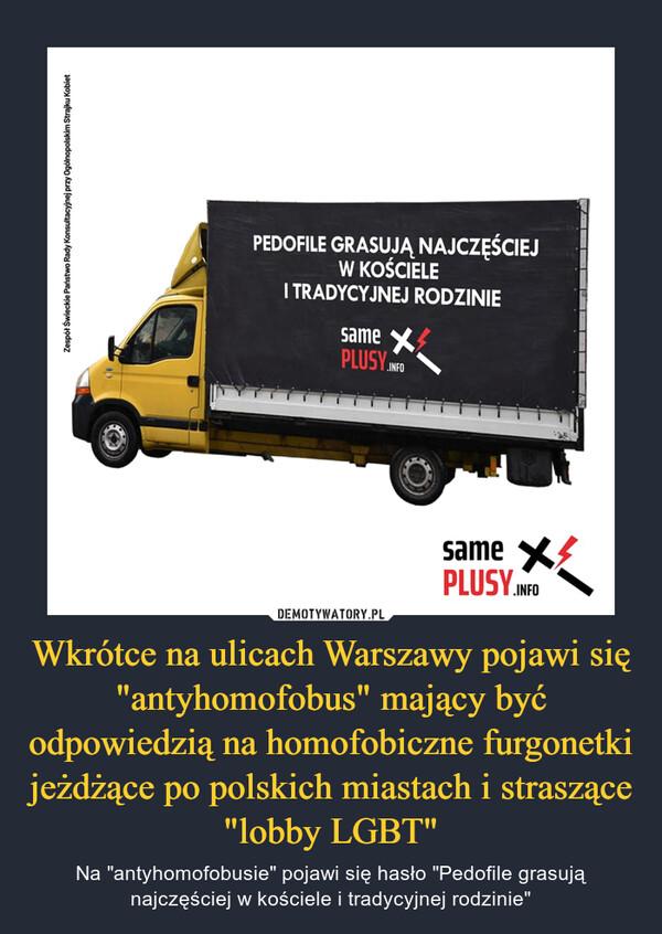 """Wkrótce na ulicach Warszawy pojawi się """"antyhomofobus"""" mający być odpowiedzią na homofobiczne furgonetki jeżdżące po polskich miastach i straszące """"lobby LGBT"""" – Na """"antyhomofobusie"""" pojawi się hasło """"Pedofile grasują najczęściej w kościele i tradycyjnej rodzinie"""""""