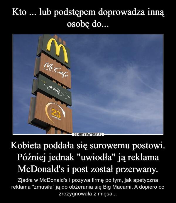 """Kobieta poddała się surowemu postowi. Później jednak """"uwiodła"""" ją reklama McDonald's i post został przerwany. – Zjadła w McDonald's i pozywa firmę po tym, jak apetyczna reklama """"zmusiła"""" ją do obżerania się Big Macami. A dopiero co zrezygnowała z mięsa..."""