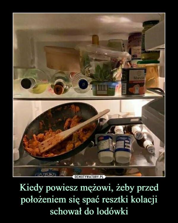Kiedy powiesz mężowi, żeby przed położeniem się spać resztki kolacji schował do lodówki –