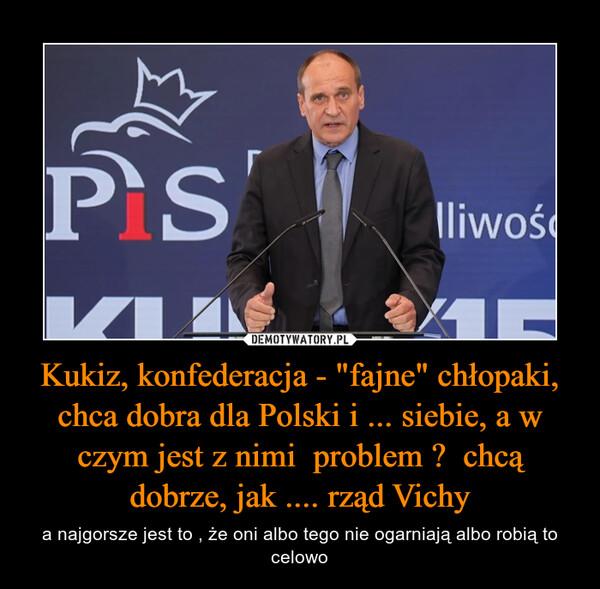 """Kukiz, konfederacja - """"fajne"""" chłopaki, chca dobra dla Polski i ... siebie, a w czym jest z nimi  problem ?  chcą dobrze, jak .... rząd Vichy – a najgorsze jest to , że oni albo tego nie ogarniają albo robią to celowo"""