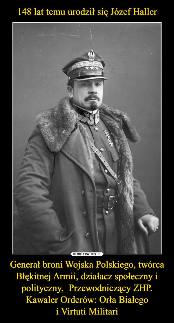 148 lat temu urodził się Józef Haller Generał broni Wojska Polskiego, twórca Błękitnej Armii, działacz społeczny i polityczny,  Przewodniczący ZHP. Kawaler Orderów: Orła Białego i Virtuti Militari