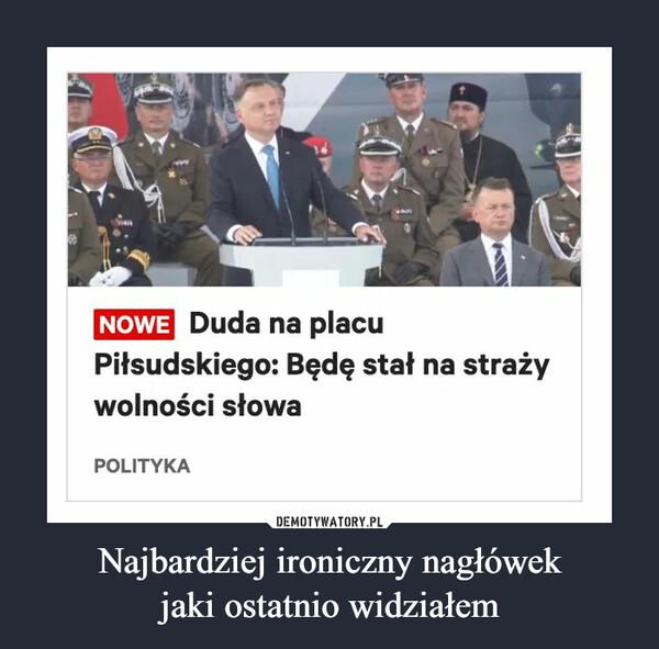 Najbardziej ironiczny nagłówekjaki ostatnio widziałem –  NOWE Duda na placu Piłsudskiego: Będę stał na straży wolności słowa POLITYKA