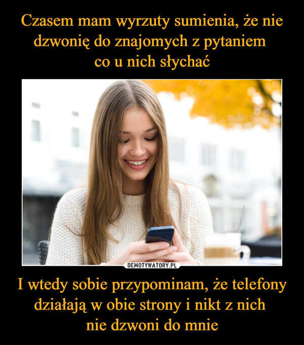 I wtedy sobie przypominam, że telefony działają w obie strony i nikt z nich nie dzwoni do mnie –