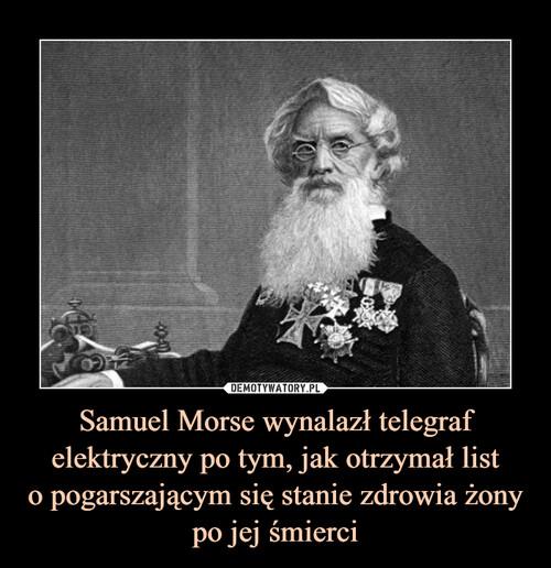 Samuel Morse wynalazł telegraf elektryczny po tym, jak otrzymał list o pogarszającym się stanie zdrowia żony po jej śmierci