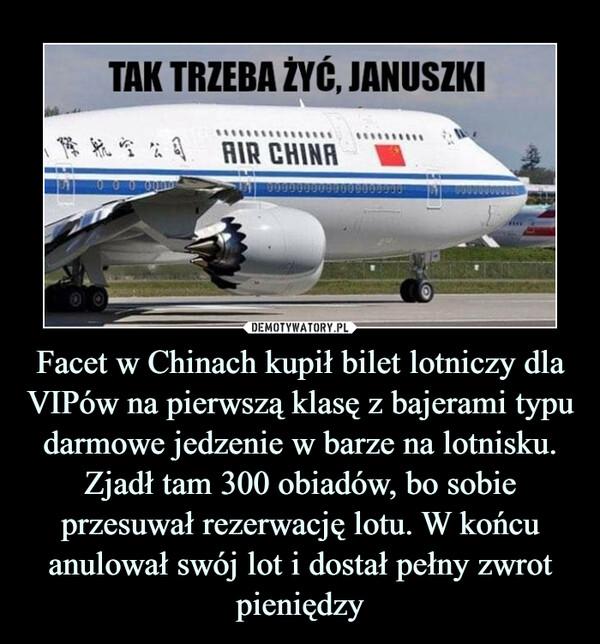 Facet w Chinach kupił bilet lotniczy dla VIPów na pierwszą klasę z bajerami typu darmowe jedzenie w barze na lotnisku. Zjadł tam 300 obiadów, bo sobie przesuwał rezerwację lotu. W końcu anulował swój lot i dostał pełny zwrot pieniędzy –