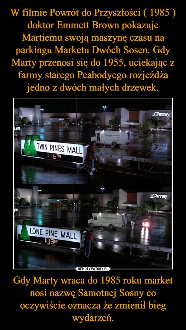 Gdy Marty wraca do 1985 roku market nosi nazwę Samotnej Sosny co oczywiście oznacza że zmienił bieg wydarzeń. –