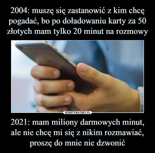2004: muszę się zastanowić z kim chcę pogadać, bo po doładowaniu karty za 50 złotych mam tylko 20 minut na rozmowy 2021: mam miliony darmowych minut, ale nie chcę mi się z nikim rozmawiać, proszę do mnie nie dzwonić