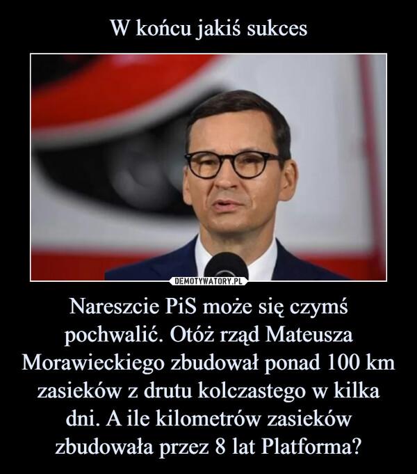 Nareszcie PiS może się czymś pochwalić. Otóż rząd Mateusza Morawieckiego zbudował ponad 100 km zasieków z drutu kolczastego w kilka dni. A ile kilometrów zasieków zbudowała przez 8 lat Platforma? –