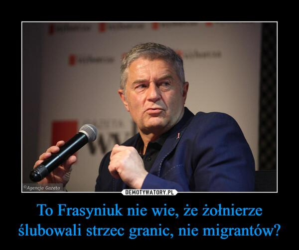 To Frasyniuk nie wie, że żołnierze ślubowali strzec granic, nie migrantów? –