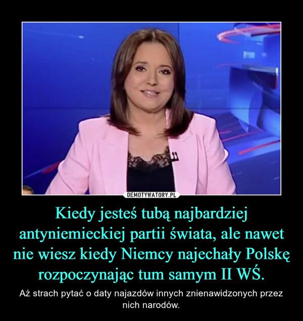 Kiedy jesteś tubą najbardziej antyniemieckiej partii świata, ale nawet nie wiesz kiedy Niemcy najechały Polskę rozpoczynając tum samym II WŚ. – Aż strach pytać o daty najazdów innych znienawidzonych przez nich narodów.
