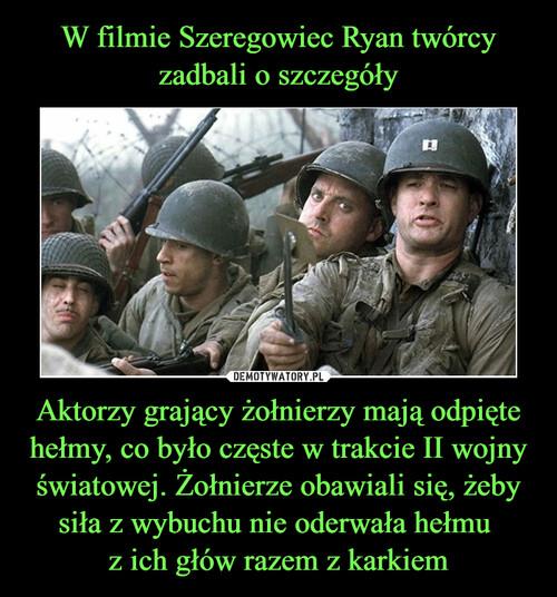 W filmie Szeregowiec Ryan twórcy zadbali o szczegóły Aktorzy grający żołnierzy mają odpięte hełmy, co było częste w trakcie II wojny światowej. Żołnierze obawiali się, żeby siła z wybuchu nie oderwała hełmu  z ich głów razem z karkiem